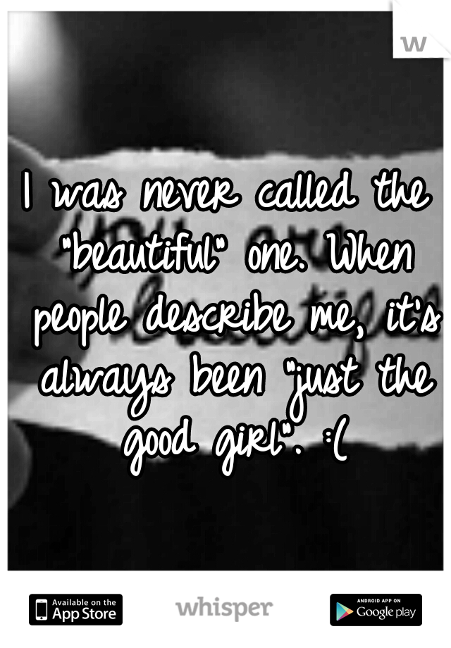 """I was never called the """"beautiful"""" one. When people describe me, it's always been """"just the good girl"""". :("""