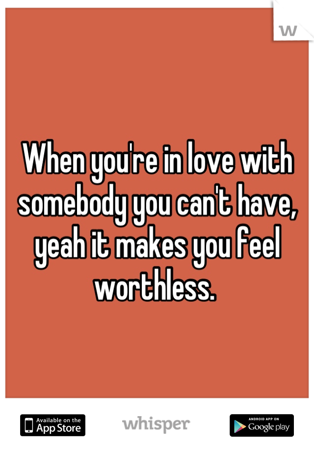When you're in love with somebody you can't have, yeah it makes you feel worthless.
