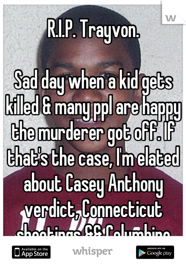 R.I.P. Trayvon.  Sad day when a kid gets killed & many ppl are happy the murderer got off. If that's the case, I'm elated about Casey Anthony verdict, Connecticut shootings && Columbine