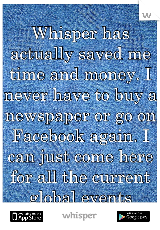 Whisper has actually saved me time and money. I never have to buy a newspaper or go on Facebook again. I can just come here for all the current global events