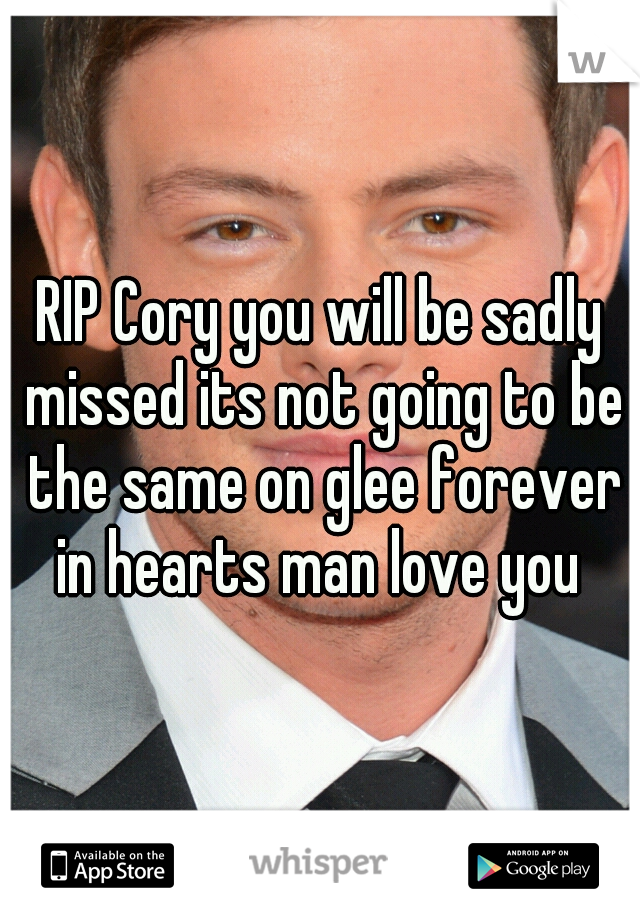RIP Cory you will be sadly missed its not going to be the same on glee forever in hearts man love you