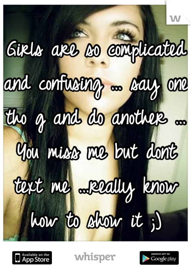 Girls are so complicated and confusing … say one tho g and do another …You miss me but dont text me …really know how to show it ;)