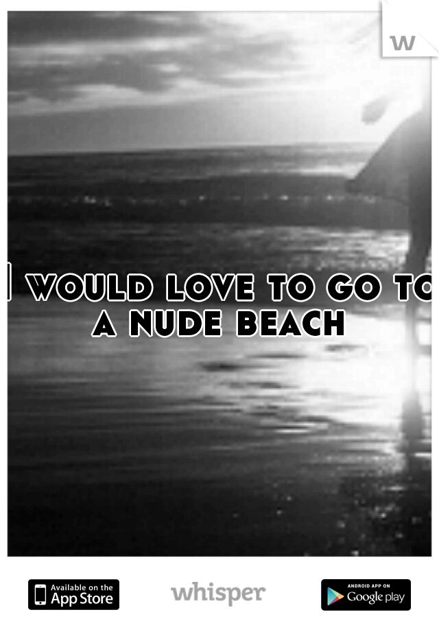 I would love to go to a nude beach
