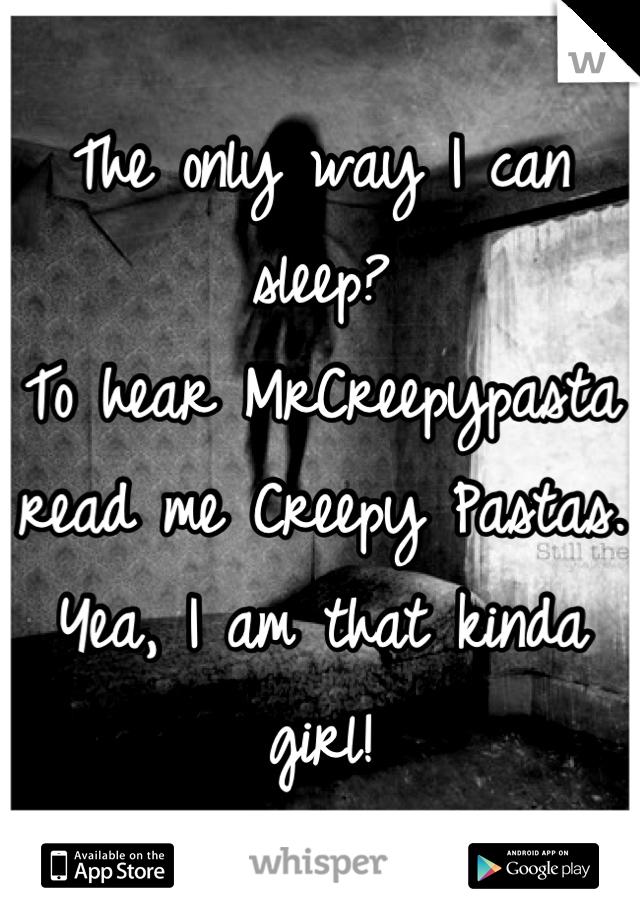 The only way I can sleep? To hear MrCreepypasta read me Creepy Pastas. Yea, I am that kinda girl!
