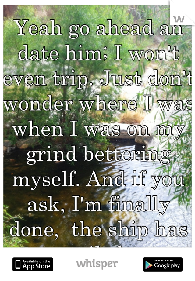 Yeah go ahead an date him; I won't even trip. Just don't wonder where I was when I was on my grind bettering myself. And if you ask, I'm finally done,  the ship has sailed.