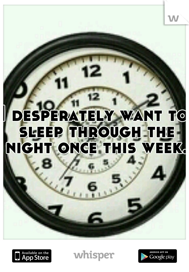 I desperately want to sleep through the night once this week.