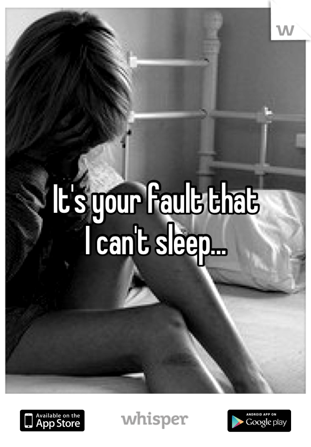 It's your fault that I can't sleep...