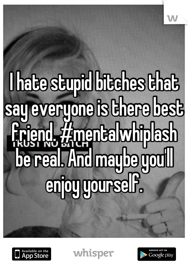 I hate stupid bitches that say everyone is there best friend. #mentalwhiplash be real. And maybe you'll enjoy yourself.