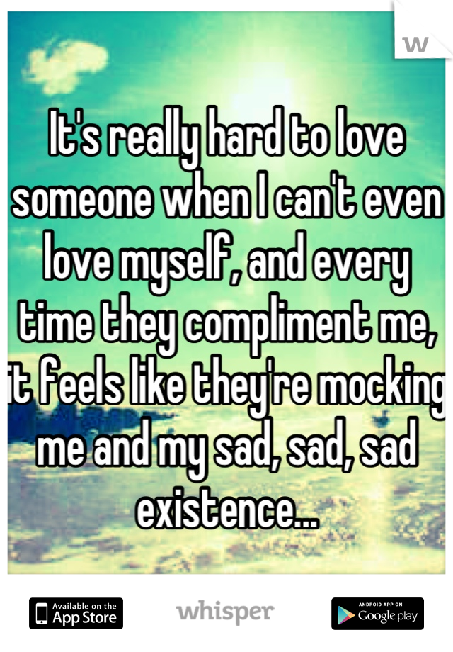 It's really hard to love someone when I can't even love myself, and every time they compliment me, it feels like they're mocking me and my sad, sad, sad existence...