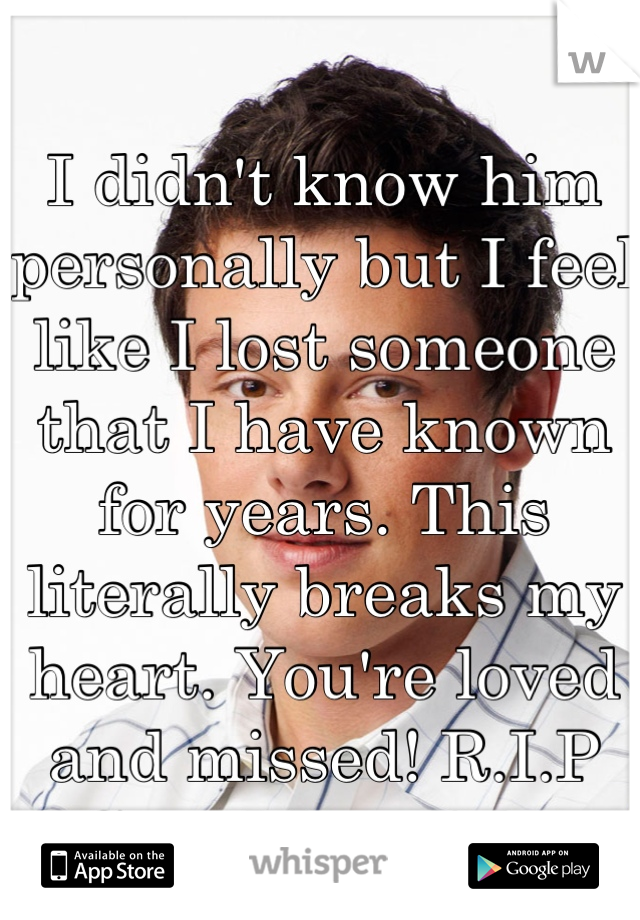 I didn't know him personally but I feel like I lost someone that I have known for years. This literally breaks my heart. You're loved and missed! R.I.P Cory Monteith.