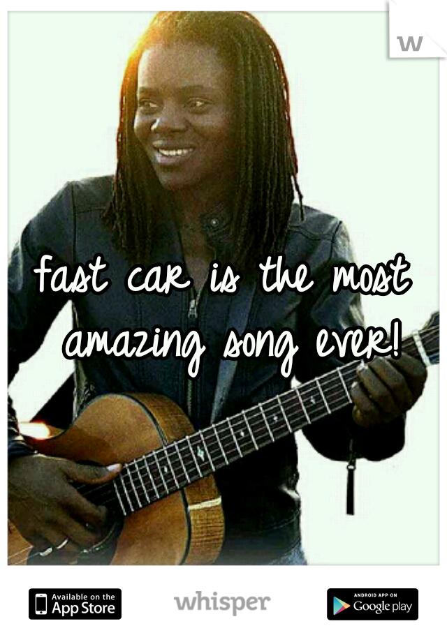 fast car is the most amazing song ever!