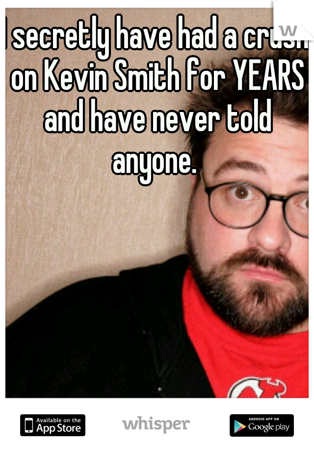 I secretly have had a crush on Kevin Smith for YEARS and have never told anyone.