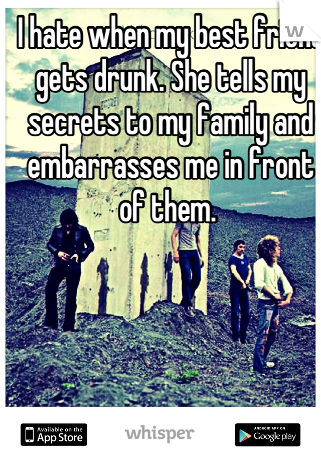 I hate when my best friend gets drunk. She tells my secrets to my family and embarrasses me in front of them.