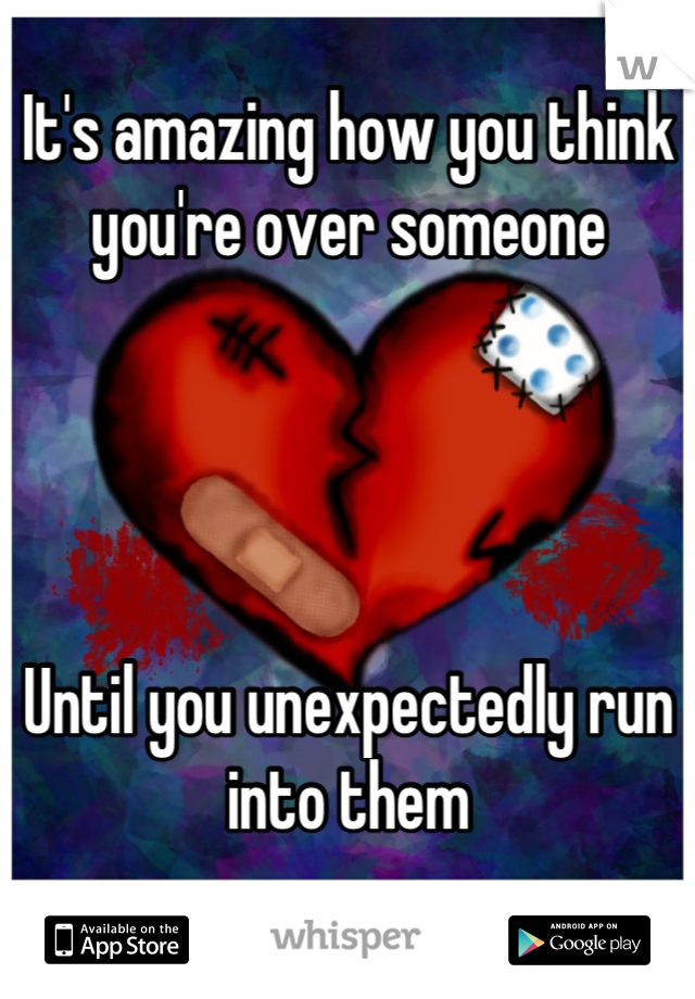 It's amazing how you think you're over someone     Until you unexpectedly run into them