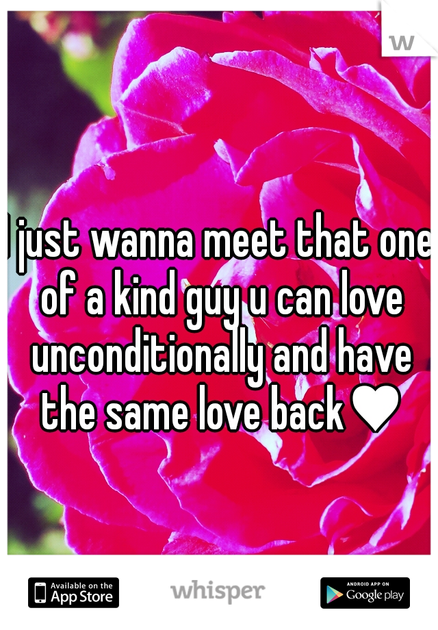 I just wanna meet that one of a kind guy u can love unconditionally and have the same love back♥