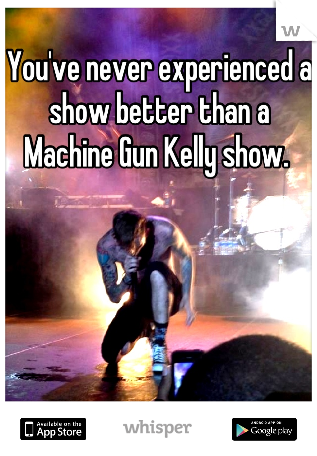 You've never experienced a show better than a Machine Gun Kelly show.