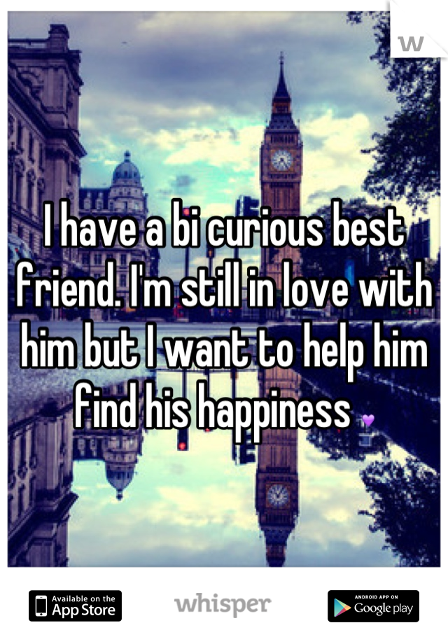 I have a bi curious best friend. I'm still in love with him but I want to help him find his happiness 💜