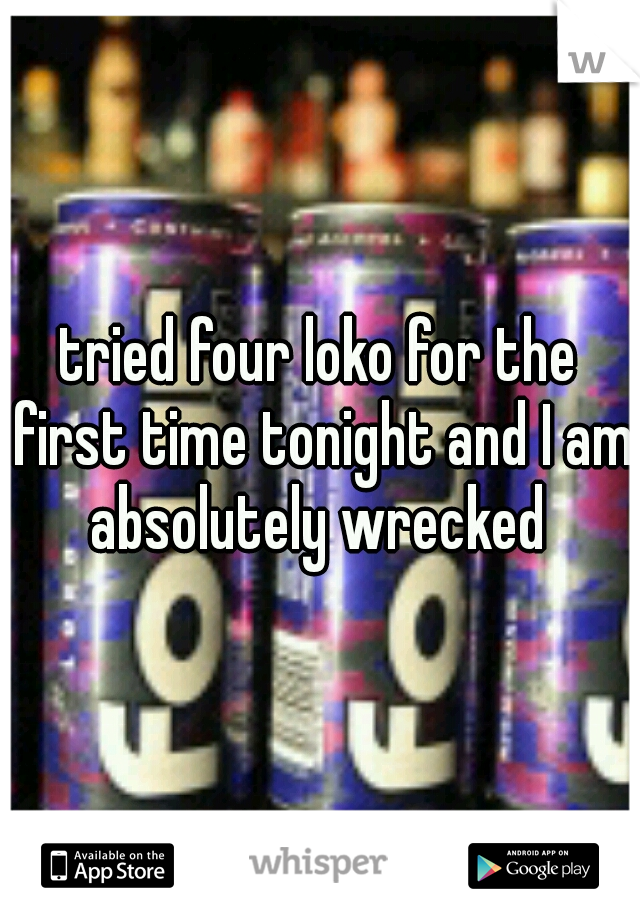 tried four loko for the first time tonight and I am absolutely wrecked