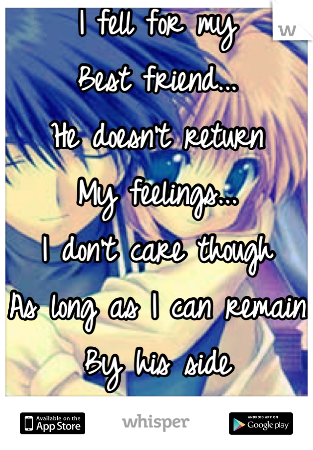 I fell for my Best friend... He doesn't return My feelings... I don't care though As long as I can remain By his side I shall be happy...