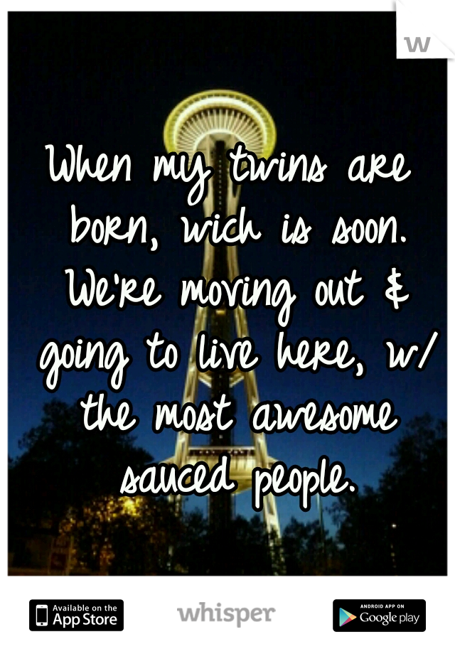 When my twins are born, wich is soon. We're moving out & going to live here, w/ the most awesome sauced people.