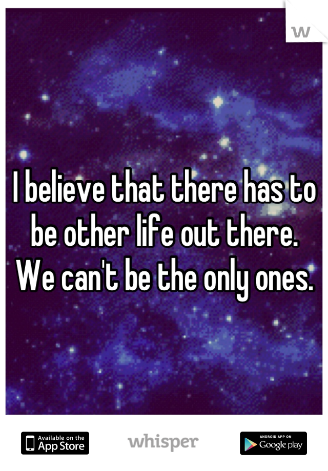I believe that there has to be other life out there.  We can't be the only ones.