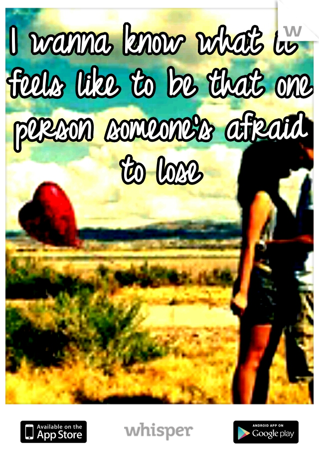 I wanna know what it feels like to be that one person someone's afraid to lose
