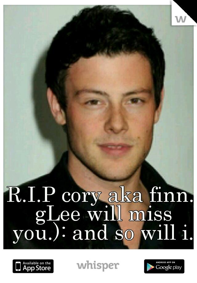 R.I.P cory aka finn. gLee will miss you.): and so will i.