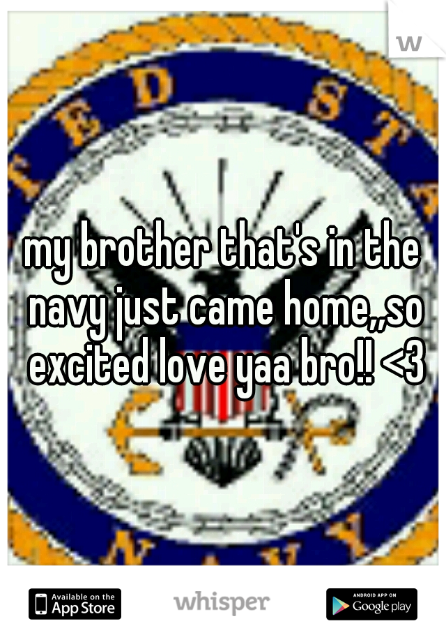 my brother that's in the navy just came home,,so excited love yaa bro!! <3