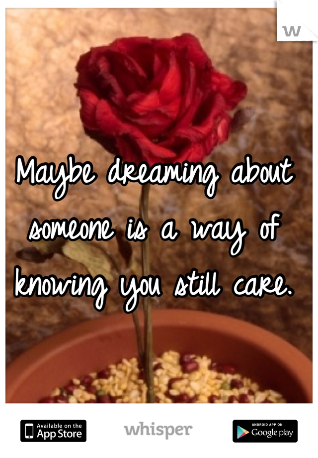 Maybe dreaming about someone is a way of knowing you still care.