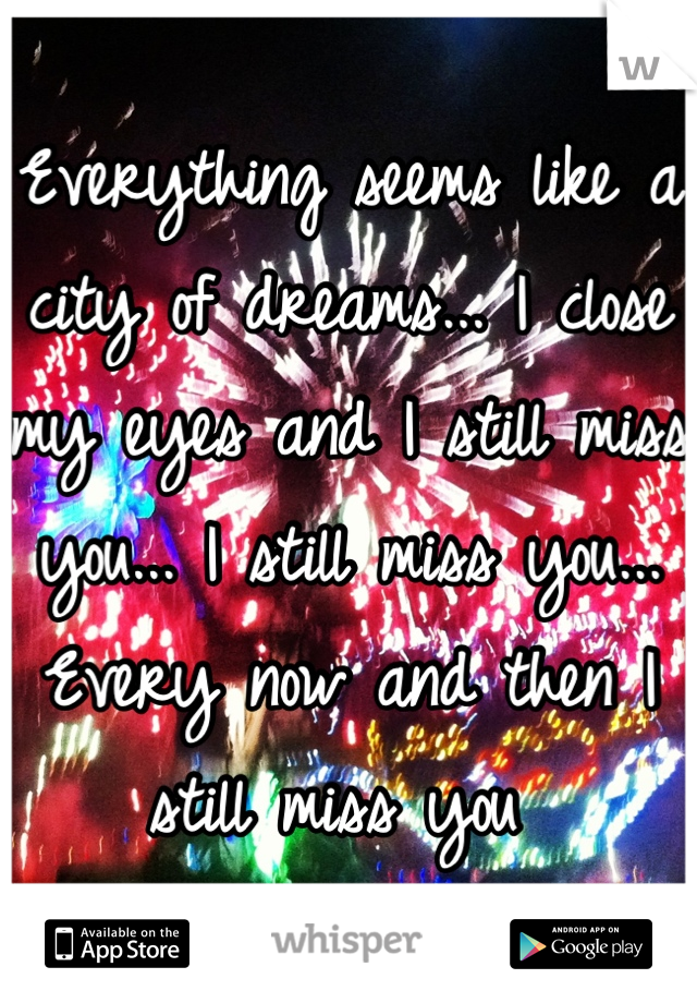 Everything seems like a city of dreams... I close my eyes and I still miss you... I still miss you... Every now and then I still miss you