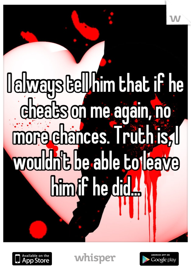 I always tell him that if he cheats on me again, no more chances. Truth is, I wouldn't be able to leave him if he did...