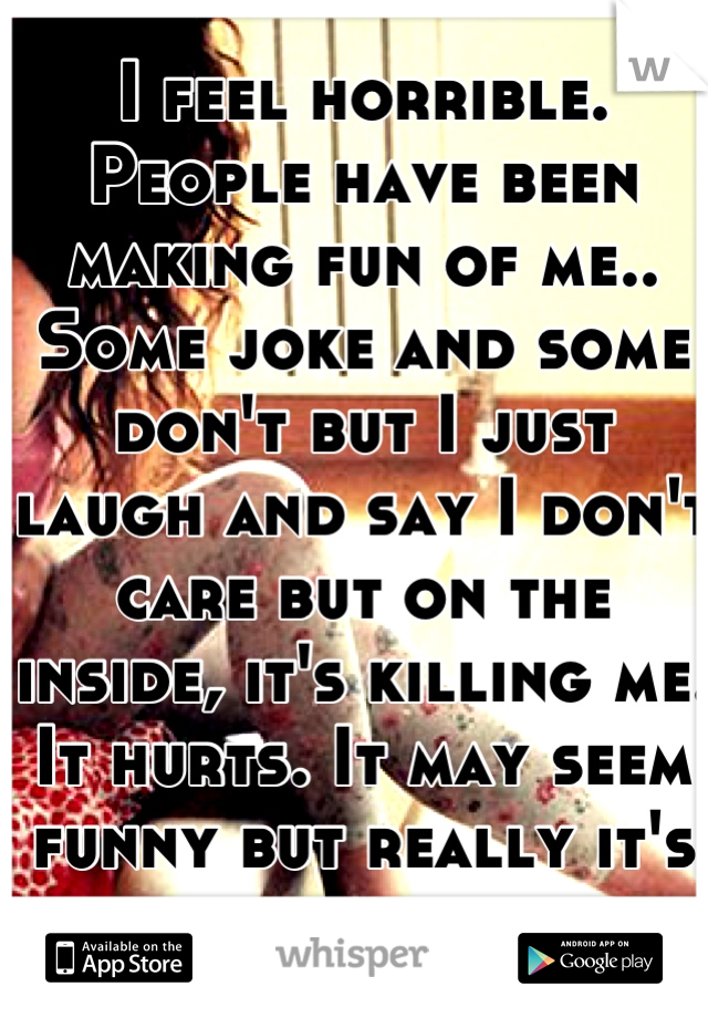 I feel horrible. People have been making fun of me.. Some joke and some don't but I just laugh and say I don't care but on the inside, it's killing me. It hurts. It may seem funny but really it's not.