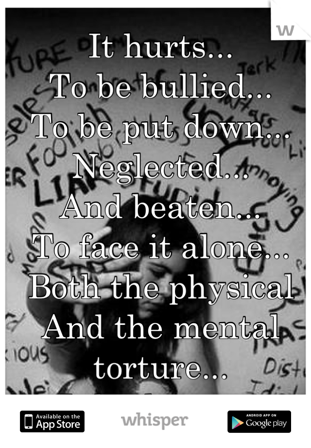 It hurts... To be bullied... To be put down... Neglected... And beaten... To face it alone... Both the physical  And the mental torture... It broke me...
