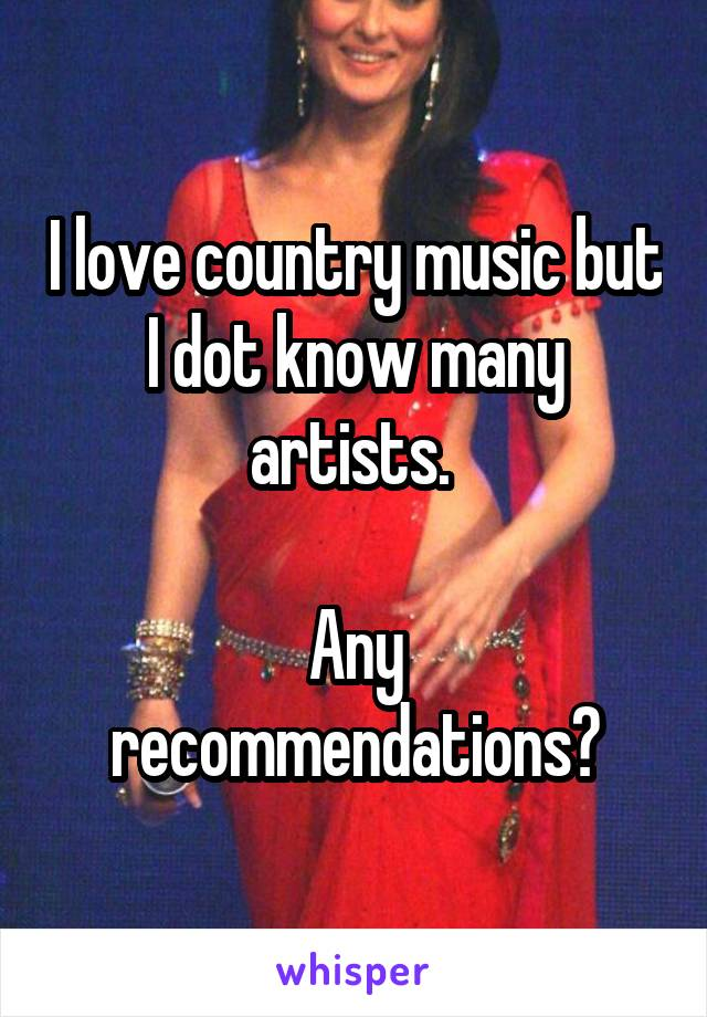 I love country music but I dot know many artists.   Any recommendations?