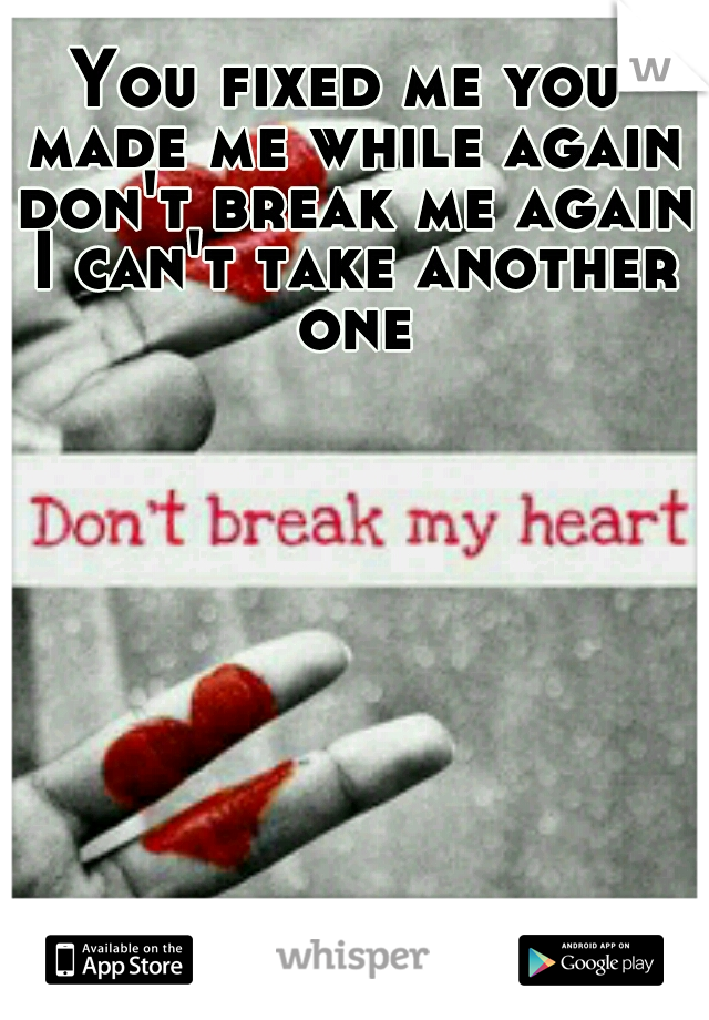 You fixed me you made me while again don't break me again I can't take another one