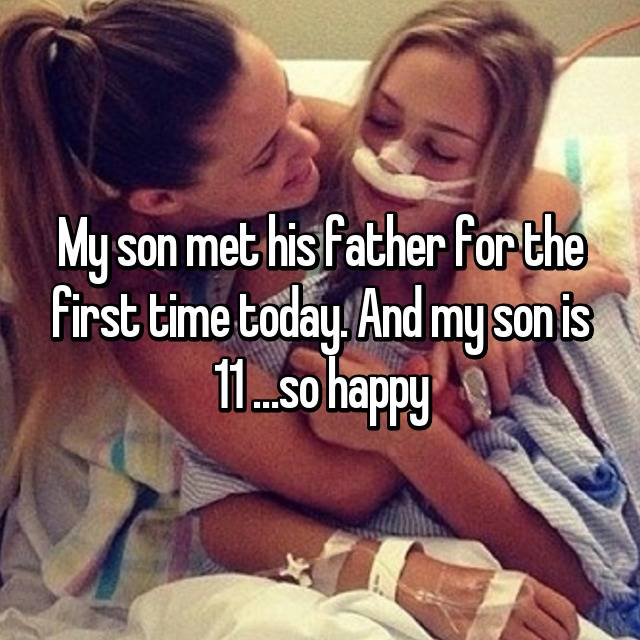 My son met his father for the first time today. And my son is 11 …so happy
