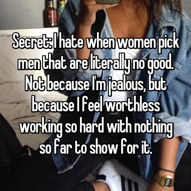 Secret: I hate when women pick men that are literally no good. Not because I'm jealous, but because I feel worthless working so hard with nothing so far to show for it.