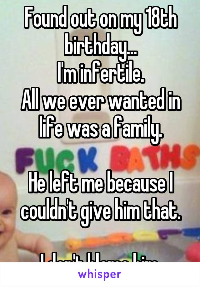 Found out on my 18th birthday... I'm infertile. All we ever wanted in life was a family.  He left me because I couldn't give him that.  I don't blame him.