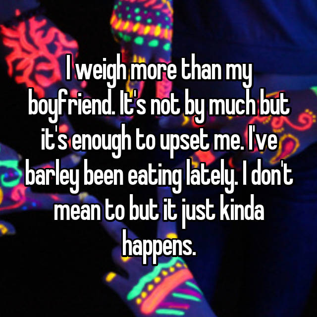 I weigh more than my boyfriend. It's not by much but it's enough to upset me. I've barley been eating lately. I don't mean to but it just kinda happens.