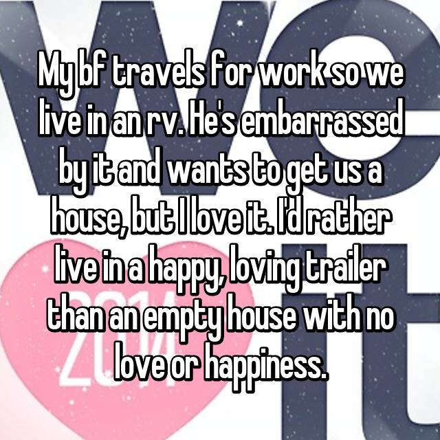 My bf travels for work so we live in an rv. He's embarrassed by it and wants to get us a house, but I love it. I'd rather live in a happy, loving trailer than an empty house with no love or happiness.