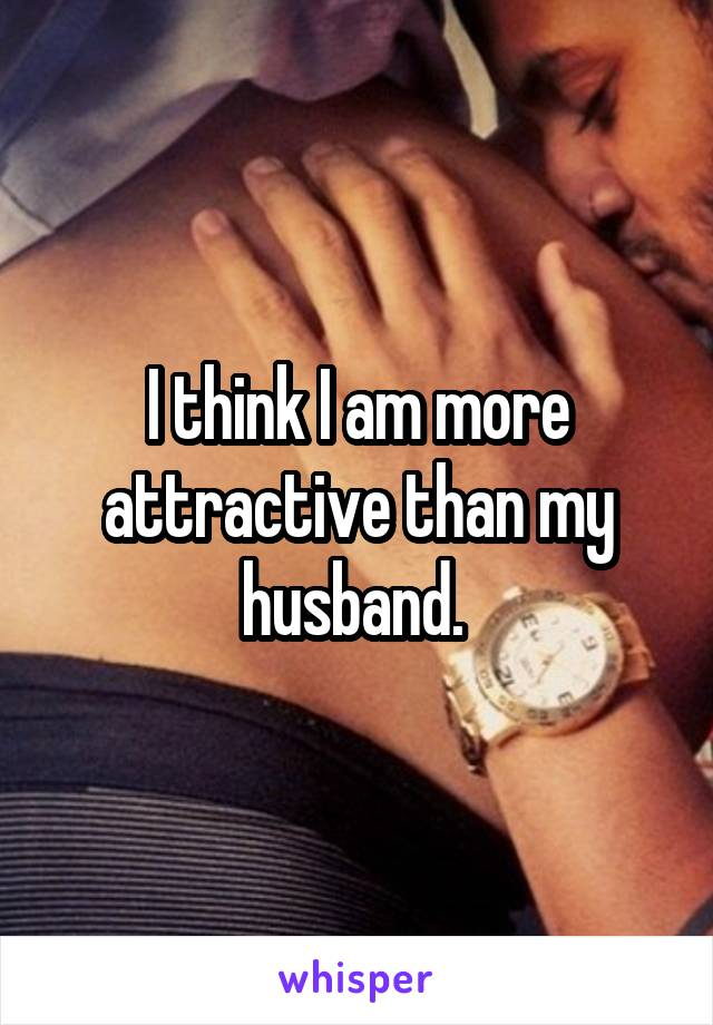 I think I am more attractive than my husband.