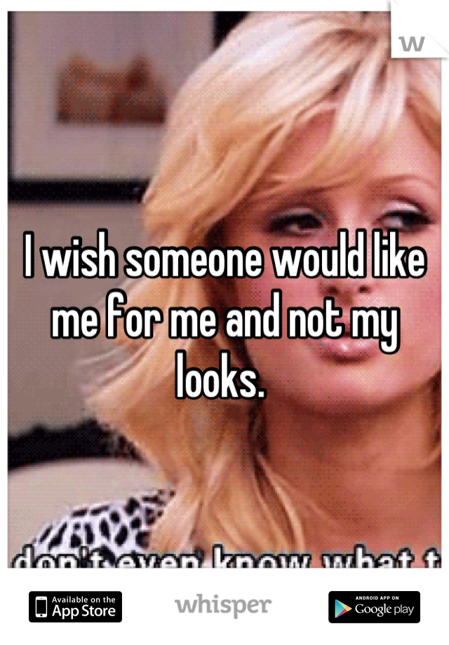 I wish someone would like me for me and not my looks.