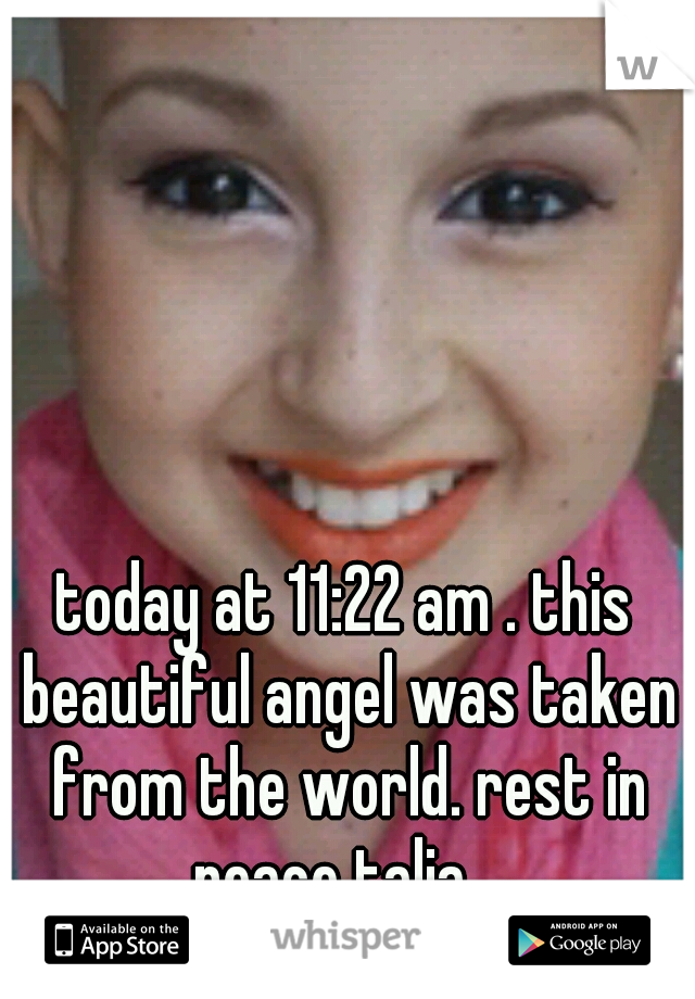 today at 11:22 am . this beautiful angel was taken from the world. rest in peace talia .