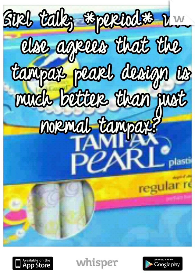 Girl talk; *period* who else agrees that the tampax pearl design is much better than just normal tampax?