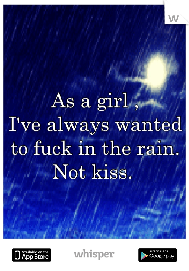 As a girl ,  I've always wanted  to fuck in the rain.  Not kiss.