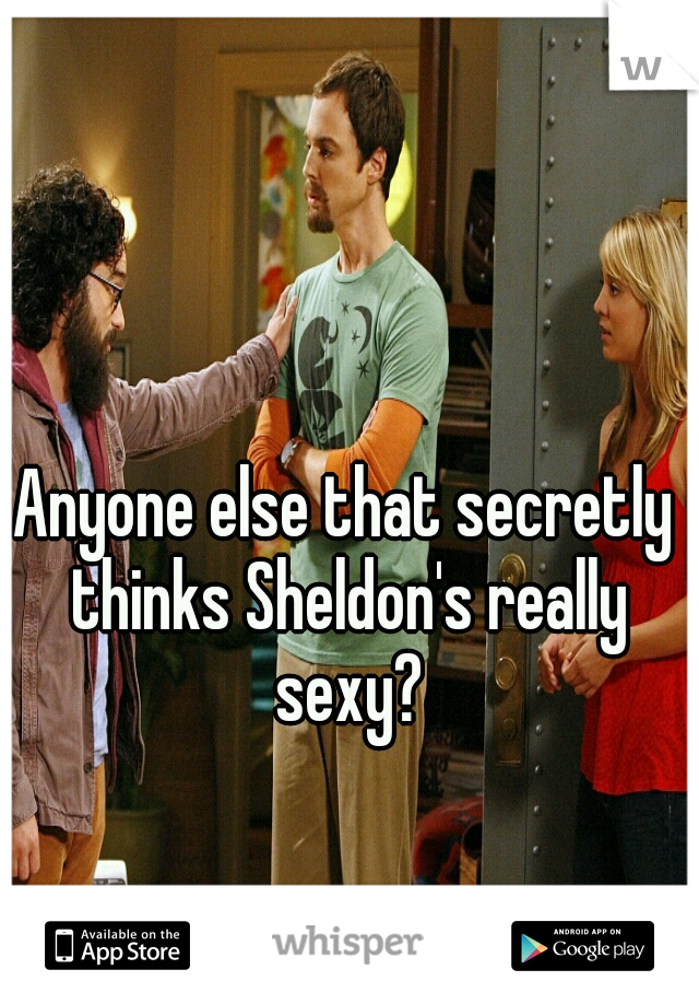 Anyone else that secretly thinks Sheldon's really sexy?