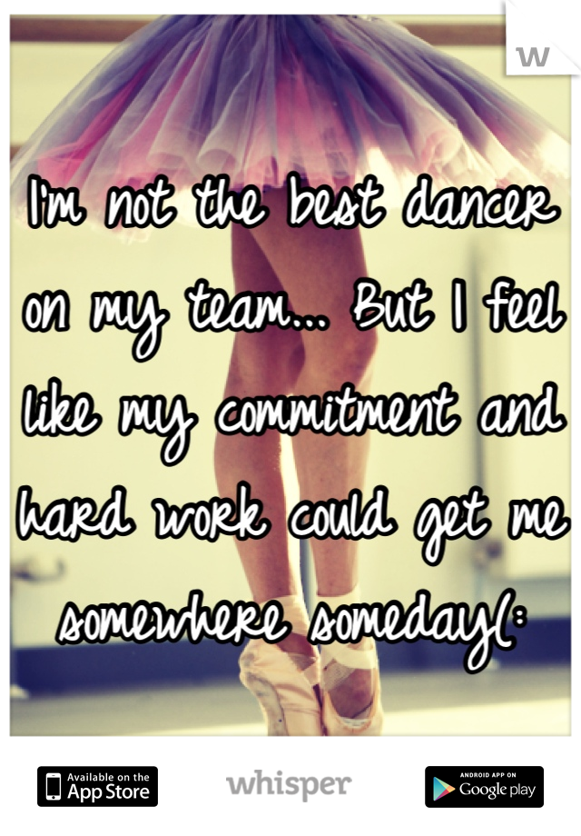 I'm not the best dancer on my team... But I feel like my commitment and hard work could get me somewhere someday(: