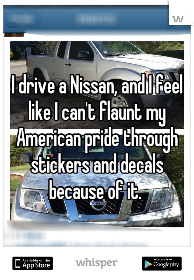 I drive a Nissan, and I feel like I can't flaunt my American pride through stickers and decals because of it.