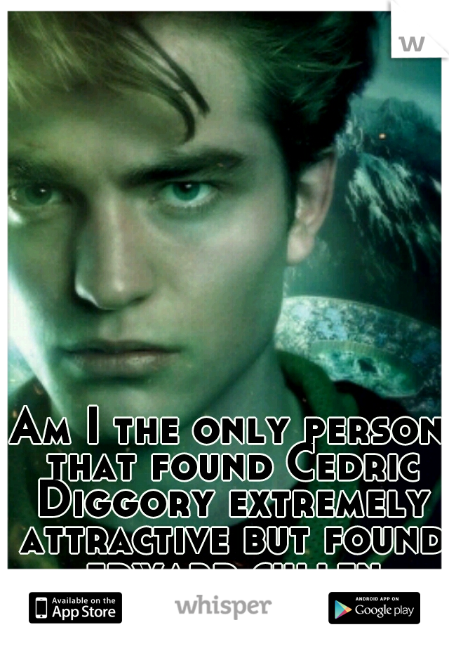 Am I the only person that found Cedric Diggory extremely attractive but found edward cullen unattractive?