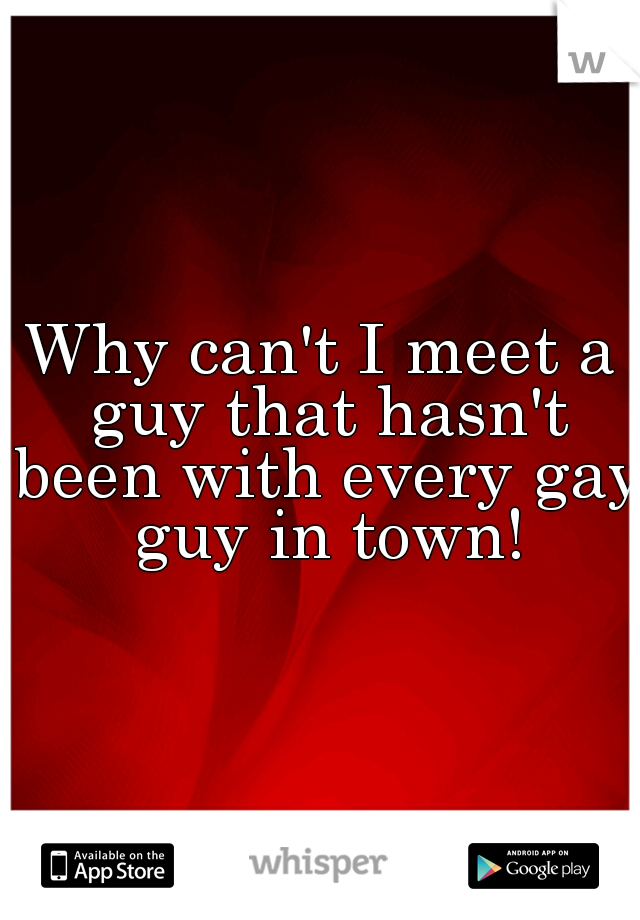Why can't I meet a guy that hasn't been with every gay guy in town!